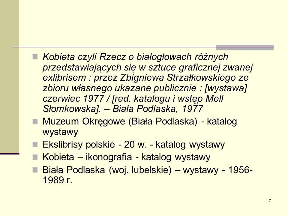 Kobieta czyli Rzecz o białogłowach różnych przedstawiających się w sztuce graficznej zwanej exlibrisem : przez Zbigniewa Strzałkowskiego ze zbioru własnego ukazane publicznie : [wystawa] czerwiec 1977 / [red. katalogu i wstęp Mell Słomkowska]. – Biała Podlaska, 1977